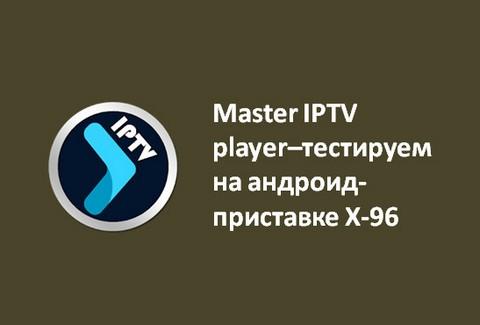 Master IPTV player–тестируем на андроид-приставке X-96