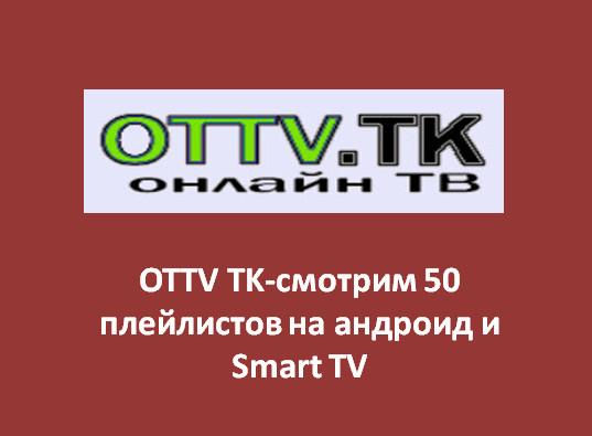 OTTV TK-смотрим 50 плейлистов на андроид и Smart TV