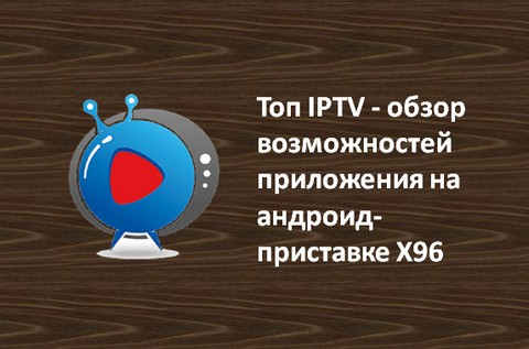 Топ IPTV - обзор возможностей приложения на андроид-приставке X96