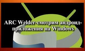 ARC Welder-смотрим андроид-приложения на Windows